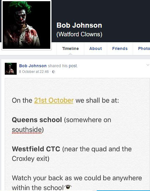 AFacebook pagecalled Bob Johnson (Watford Clowns)warns there will be clowns outside Queens school and Westfieldat various times on October 21